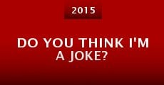Do You Think I'm a Joke? (2015) stream