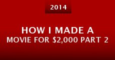 How I Made a Movie for $2,000 Part 2 (2014)