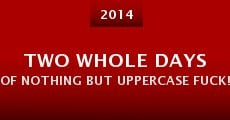 Película Two Whole Days of Nothing But Uppercase FUCK!